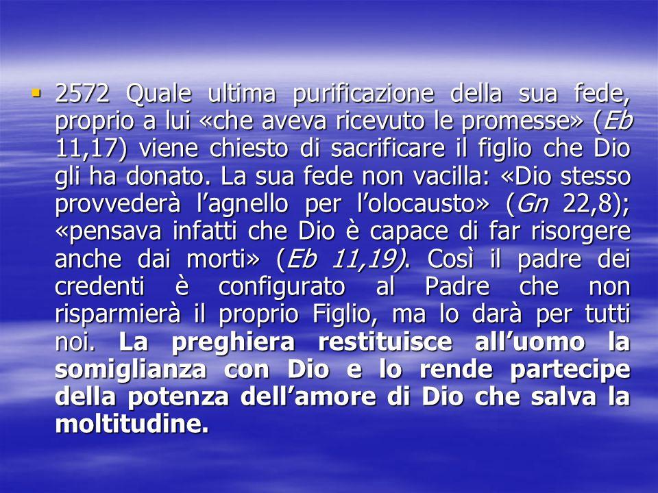 2572 Quale ultima purificazione della sua fede, proprio a lui «che aveva ricevuto le promesse» (Eb 11,17) viene chiesto di sacrificare il figlio che Dio gli ha donato.