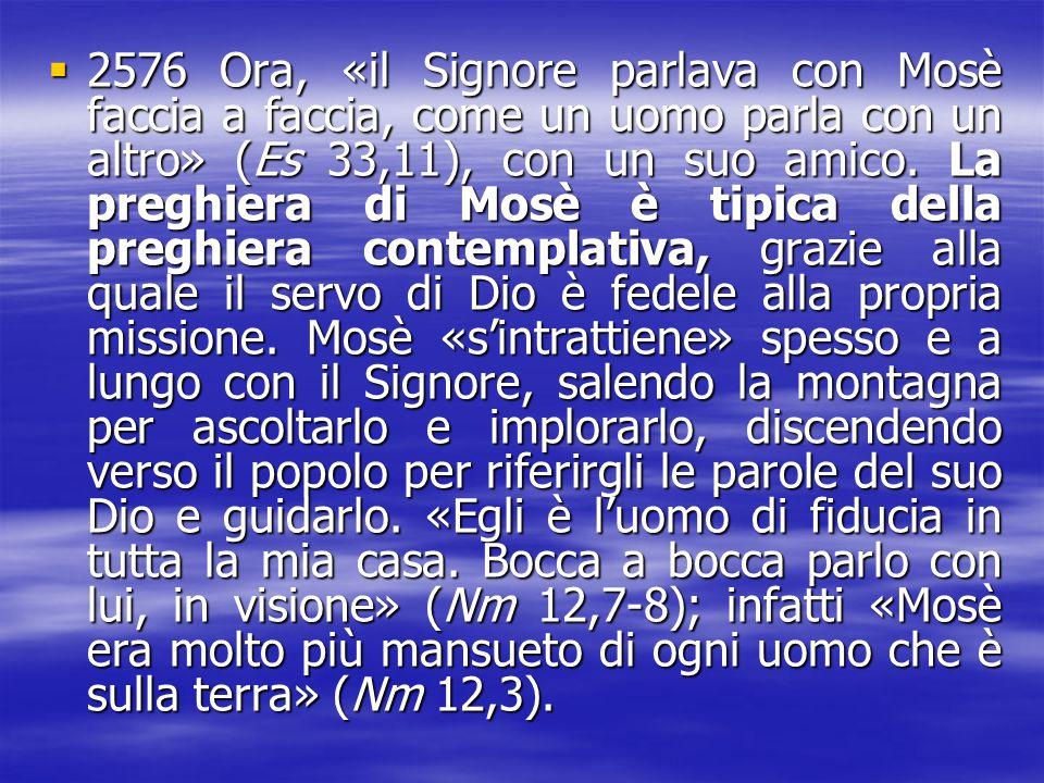2576 Ora, «il Signore parlava con Mosè faccia a faccia, come un uomo parla con un altro» (Es 33,11), con un suo amico.