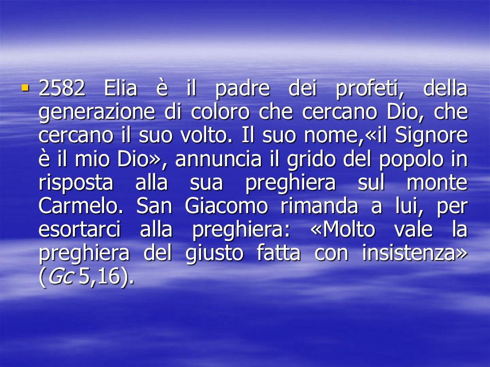 2582 Elia è il padre dei profeti, della generazione di coloro che cercano Dio, che cercano il suo volto.