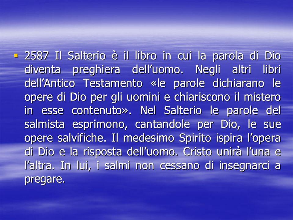 2587 Il Salterio è il libro in cui la parola di Dio diventa preghiera dell'uomo.