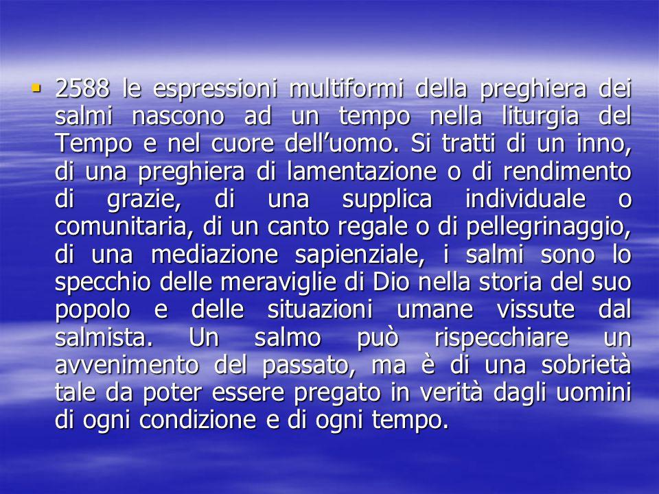 2588 le espressioni multiformi della preghiera dei salmi nascono ad un tempo nella liturgia del Tempo e nel cuore dell'uomo.