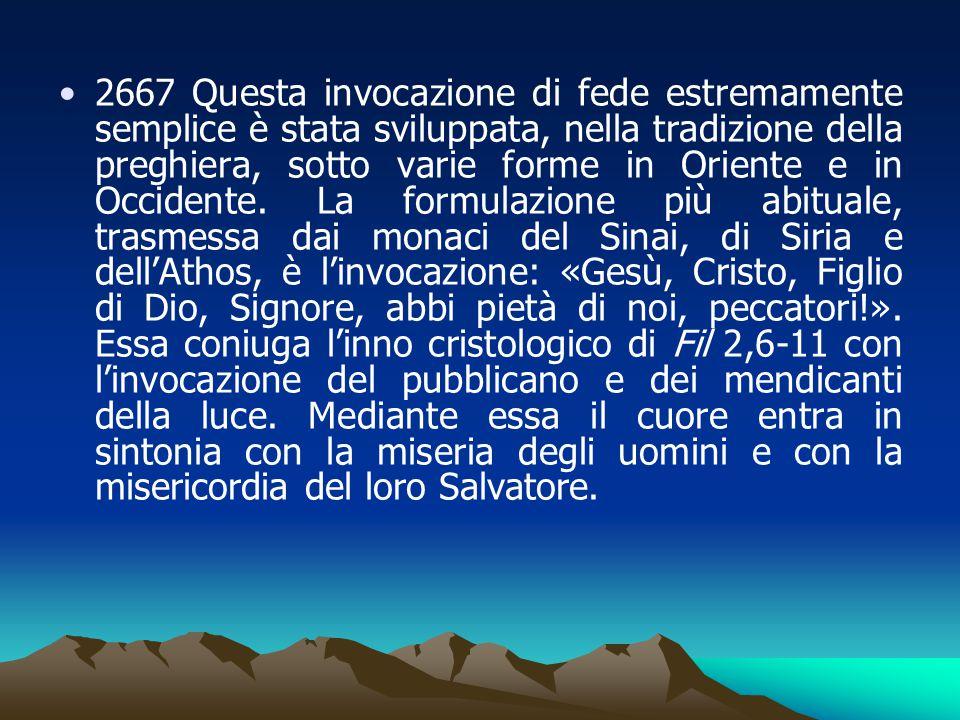 2667 Questa invocazione di fede estremamente semplice è stata sviluppata, nella tradizione della preghiera, sotto varie forme in Oriente e in Occidente.