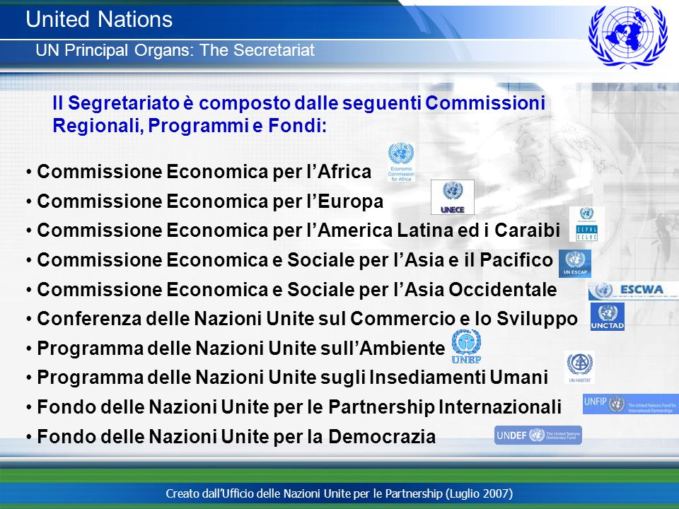 United Nations UN Principal Organs: The Secretariat. Il Segretariato è composto dalle seguenti Commissioni Regionali, Programmi e Fondi: