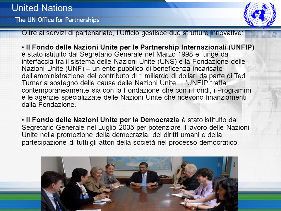 United Nations The UN Office for Partnerships. Oltre ai servizi di partenariato, l'Ufficio gestisce due strutture innovative: