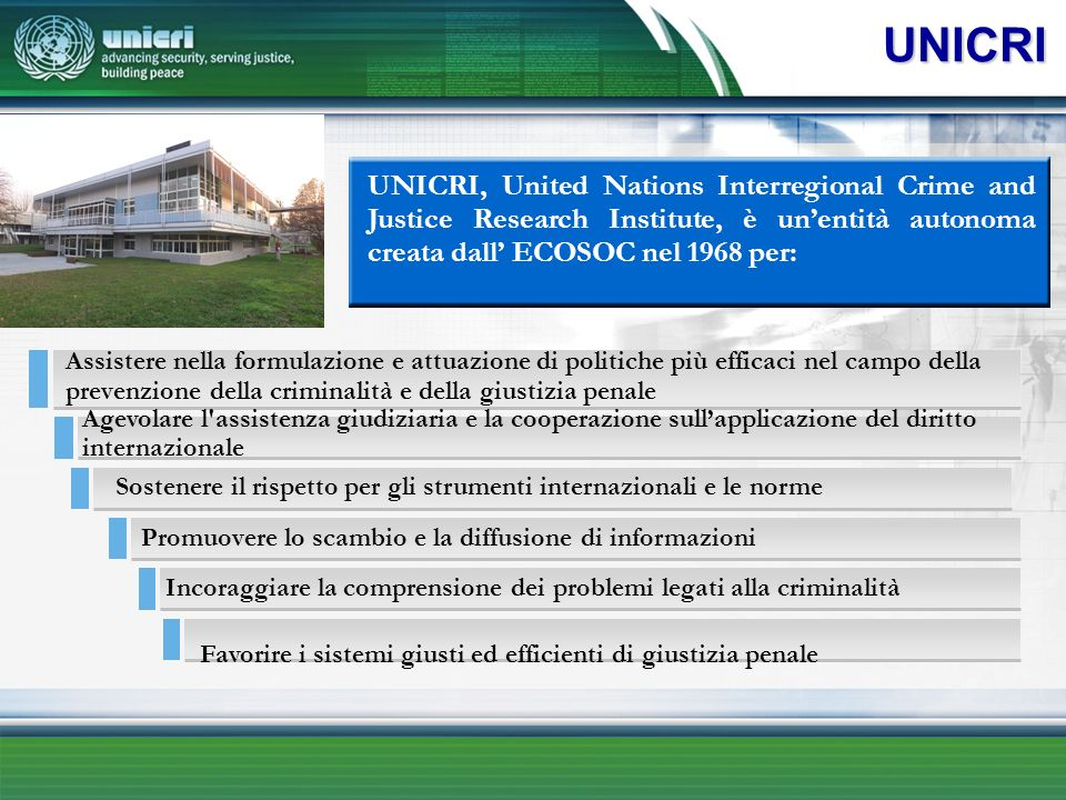 UNICRI UNICRI, United Nations Interregional Crime and Justice Research Institute, è un'entità autonoma creata dall' ECOSOC nel 1968 per: