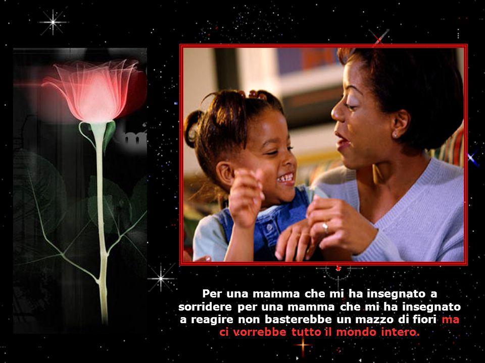 Per una mamma che mi ha insegnato a sorridere per una mamma che mi ha insegnato a reagire non basterebbe un mazzo di fiori ma ci vorrebbe tutto il mondo intero.