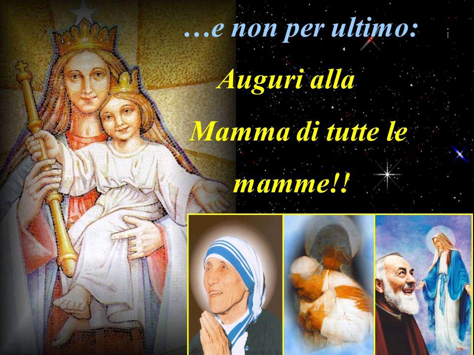 …e non per ultimo: Auguri alla Mamma di tutte le mamme!!
