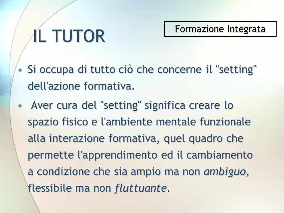IL TUTOR Formazione Integrata. Si occupa di tutto ciò che concerne il setting dell azione formativa.