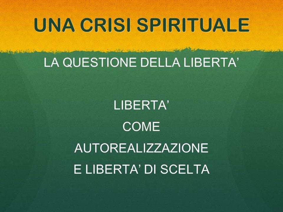UNA CRISI SPIRITUALE LA QUESTIONE DELLA LIBERTA' LIBERTA' COME AUTOREALIZZAZIONE E LIBERTA' DI SCELTA