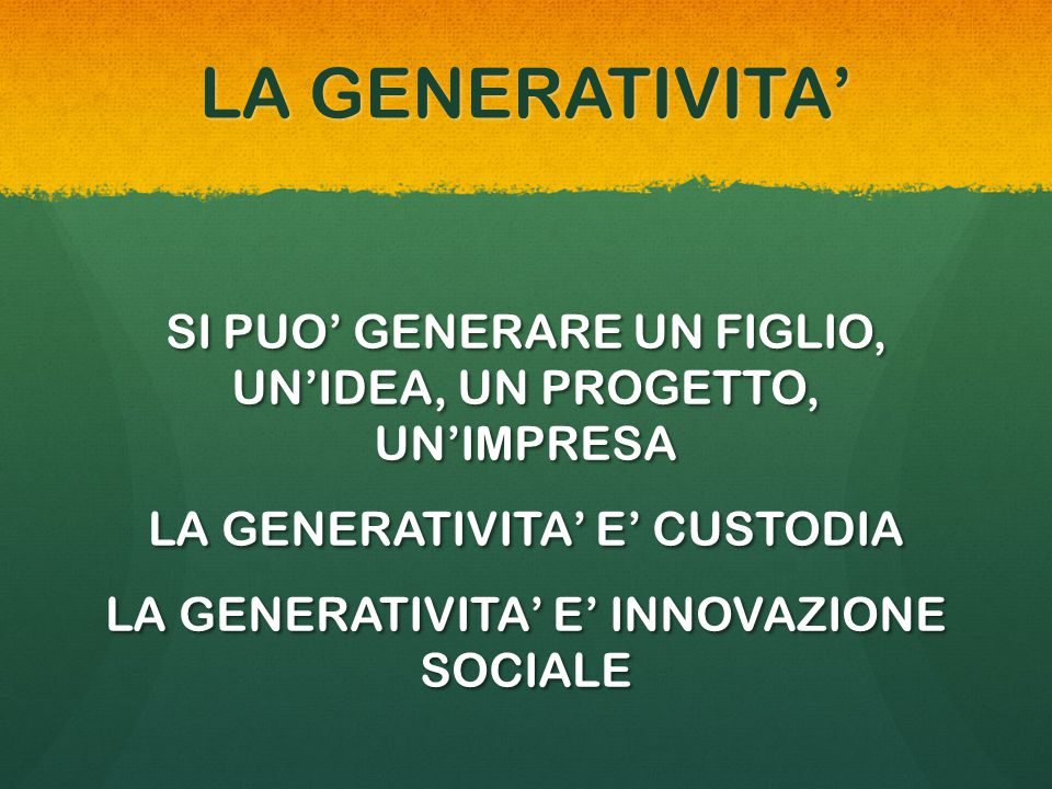 LA GENERATIVITA' SI PUO' GENERARE UN FIGLIO, UN'IDEA, UN PROGETTO, UN'IMPRESA LA GENERATIVITA' E' CUSTODIA LA GENERATIVITA' E' INNOVAZIONE SOCIALE