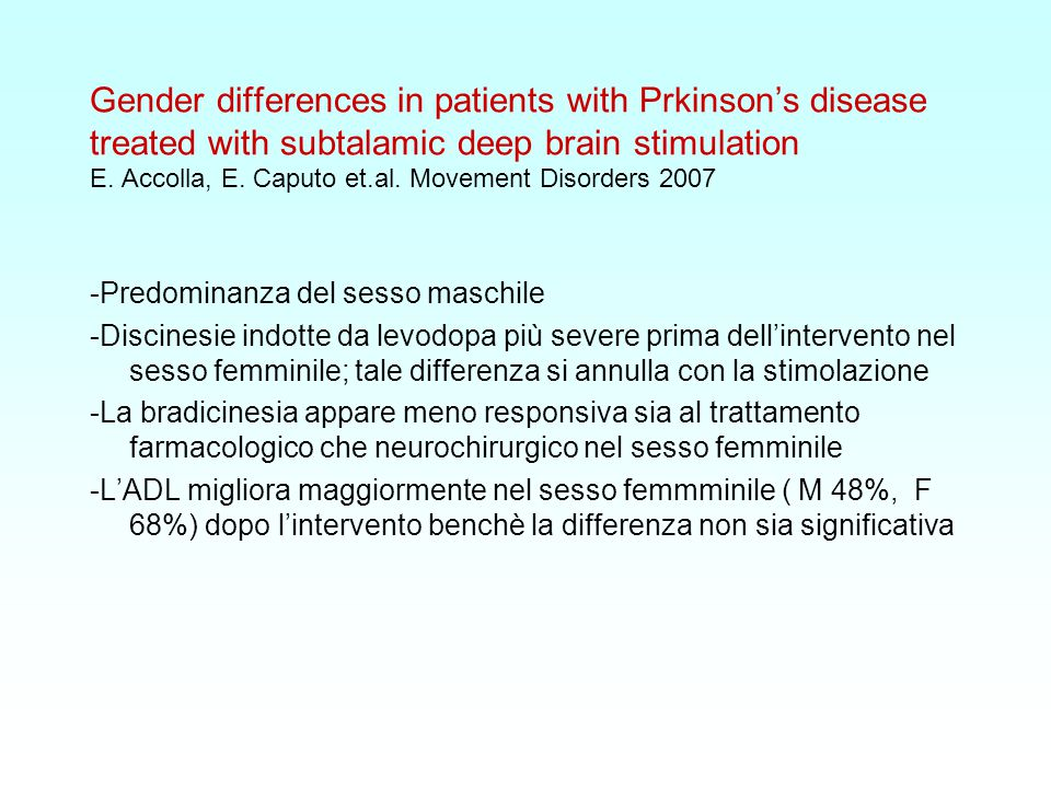 Gender differences in patients with Prkinson's disease treated with subtalamic deep brain stimulation E. Accolla, E. Caputo et.al. Movement Disorders 2007