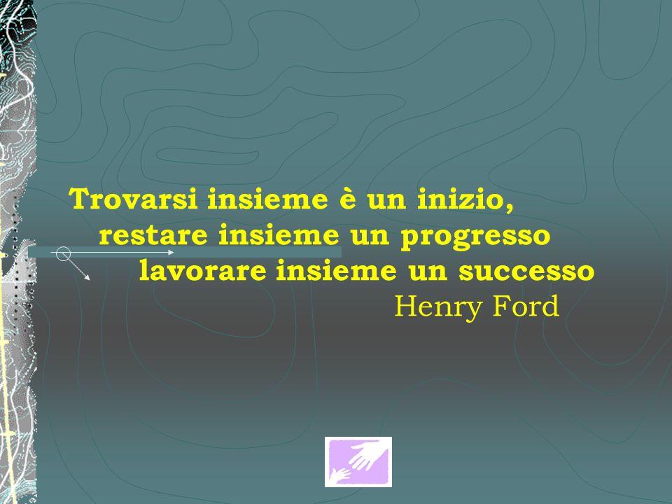Trovarsi insieme è un inizio, restare insieme un progresso lavorare insieme un successo Henry Ford