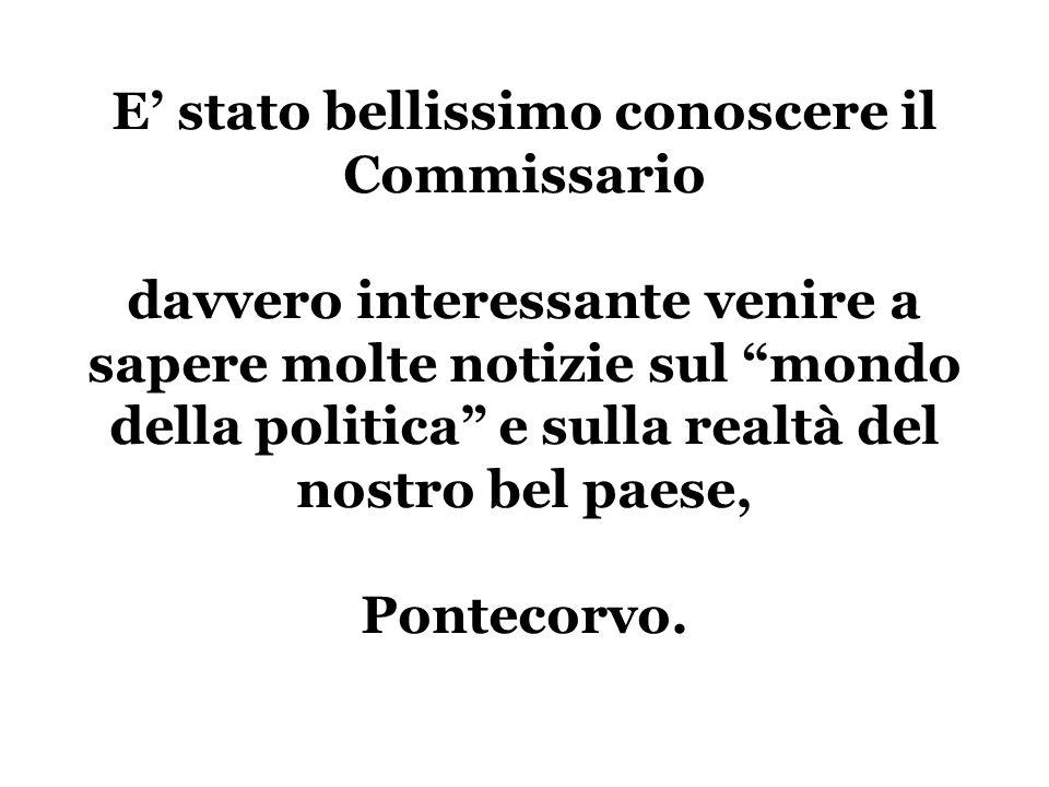 E' stato bellissimo conoscere il Commissario davvero interessante venire a sapere molte notizie sul mondo della politica e sulla realtà del nostro bel paese, Pontecorvo.