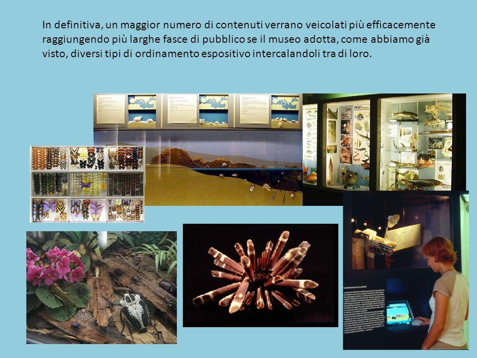 In definitiva, un maggior numero di contenuti verrano veicolati più efficacemente raggiungendo più larghe fasce di pubblico se il museo adotta, come abbiamo già visto, diversi tipi di ordinamento espositivo intercalandoli tra di loro.