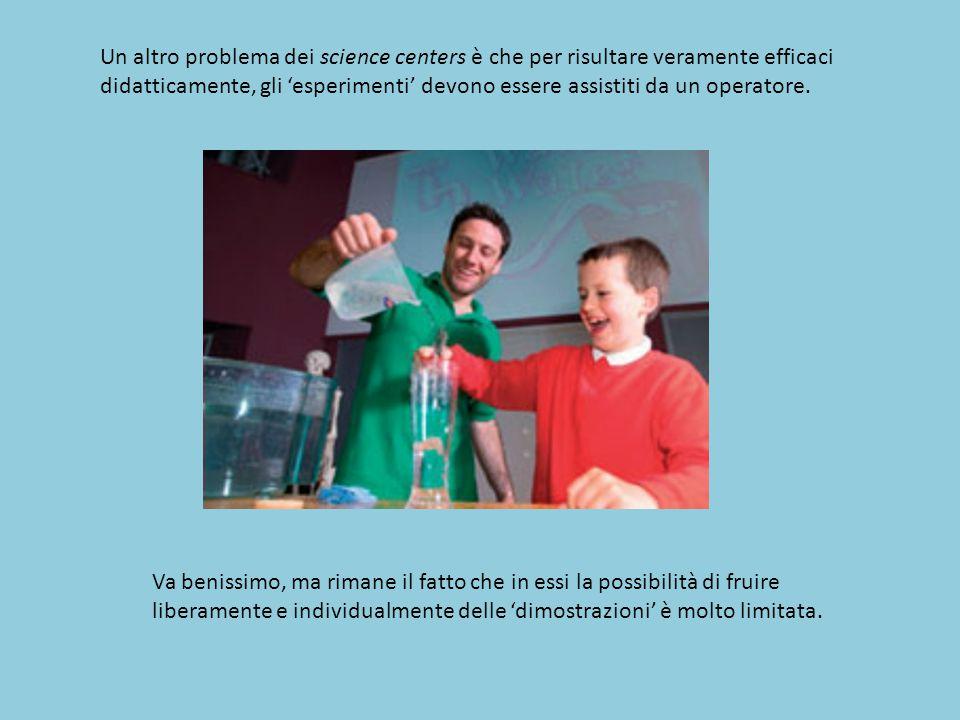 Un altro problema dei science centers è che per risultare veramente efficaci didatticamente, gli 'esperimenti' devono essere assistiti da un operatore.