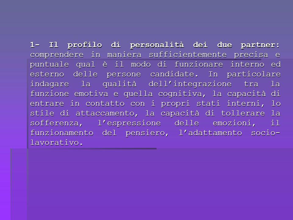 1- Il profilo di personalità dei due partner: comprendere in maniera sufficientemente precisa e puntuale qual è il modo di funzionare interno ed esterno delle persone candidate.