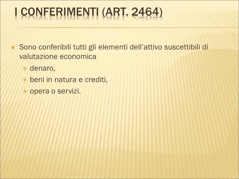 I Conferimenti (art. 2464) Sono conferibili tutti gli elementi dell'attivo suscettibili di valutazione economica.