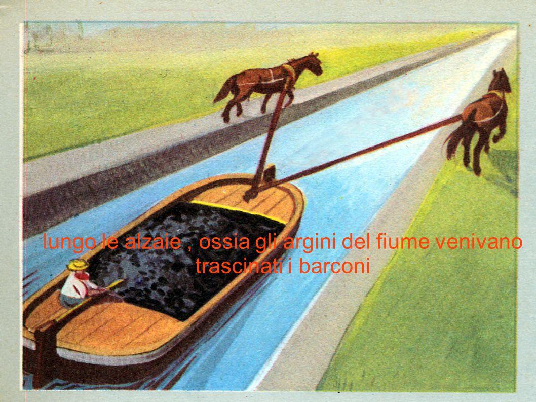 lungo le alzaie , ossia gli argini del fiume venivano trascinati i barconi