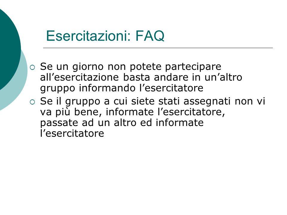 Esercitazioni: FAQ Se un giorno non potete partecipare all'esercitazione basta andare in un'altro gruppo informando l'esercitatore.