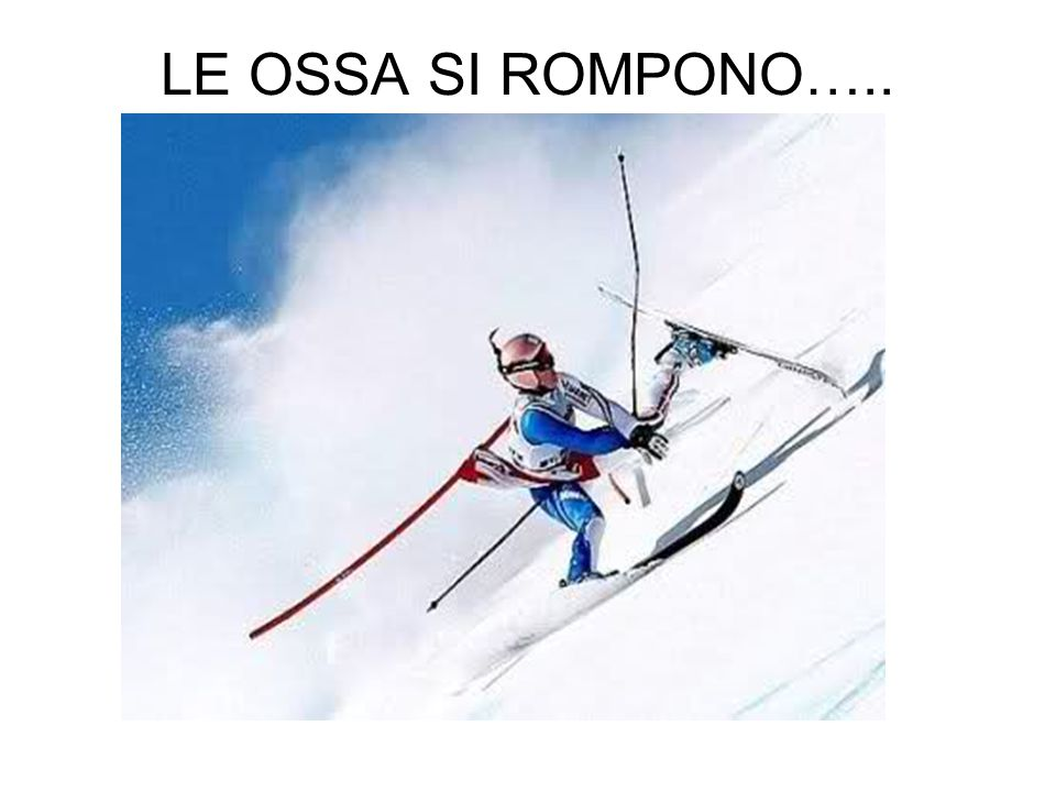 LE OSSA SI ROMPONO…..