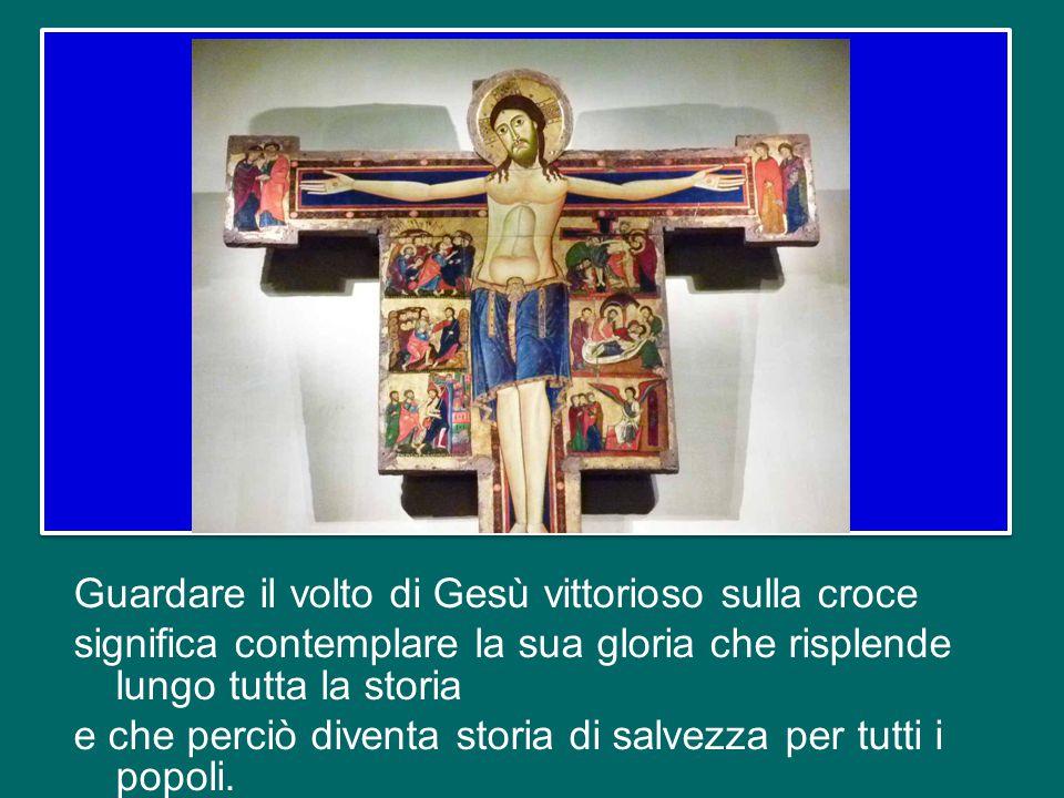 Guardare il volto di Gesù vittorioso sulla croce significa contemplare la sua gloria che risplende lungo tutta la storia e che perciò diventa storia di salvezza per tutti i popoli.