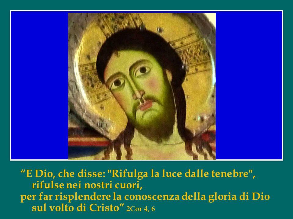 E Dio, che disse: Rifulga la luce dalle tenebre , rifulse nei nostri cuori, per far risplendere la conoscenza della gloria di Dio sul volto di Cristo 2Cor 4, 6