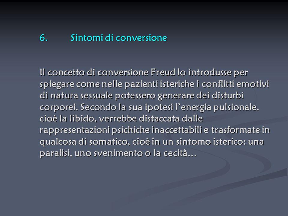 6. Sintomi di conversione Il concetto di conversione Freud lo introdusse per spiegare come nelle pazienti isteriche i conflitti emotivi di natura sessuale potessero generare dei disturbi corporei.