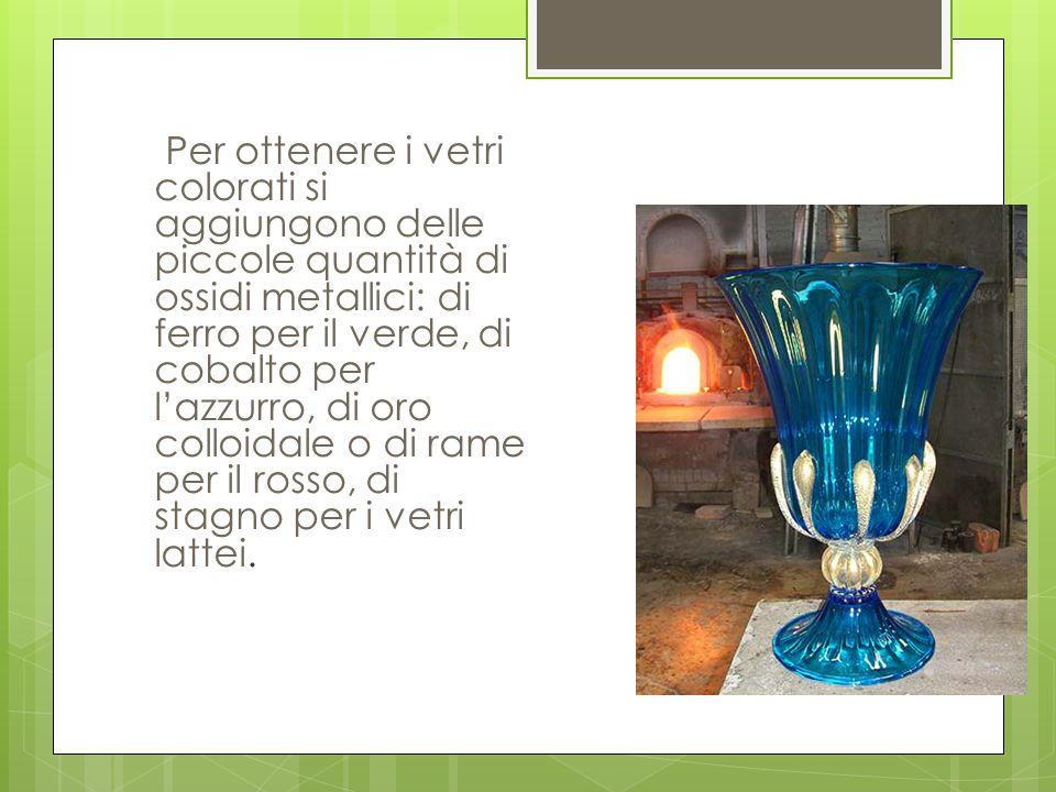 Per ottenere i vetri colorati si aggiungono delle piccole quantità di ossidi metallici: di ferro per il verde, di cobalto per l'azzurro, di oro colloidale o di rame per il rosso, di stagno per i vetri lattei.