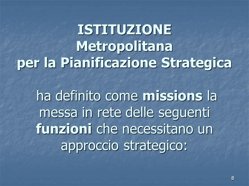 La funzione dell'Istituzione ISTITUZIONE Metropolitana per la Pianificazione Strategica ha definito come missions la messa in rete delle seguenti funzioni che necessitano un approccio strategico: