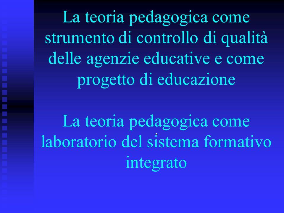La teoria pedagogica come strumento di controllo di qualità delle agenzie educative e come progetto di educazione La teoria pedagogica come laboratorio del sistema formativo integrato
