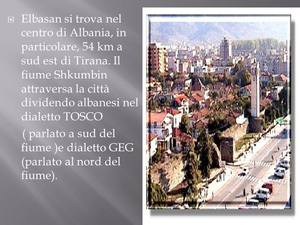 Elbasan si trova nel centro di Albania, in particolare, 54 km a sud est di Tirana. Il fiume Shkumbin attraversa la città dividendo albanesi nel dialetto TOSCO