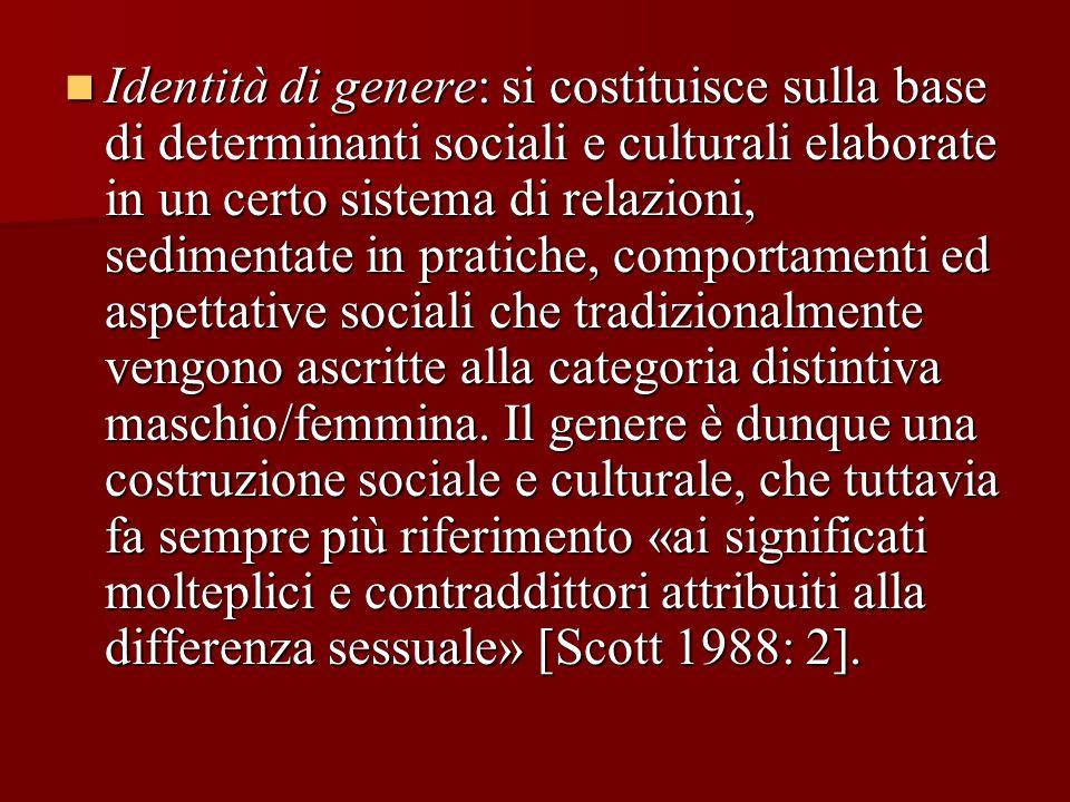 Identità di genere: si costituisce sulla base di determinanti sociali e culturali elaborate in un certo sistema di relazioni, sedimentate in pratiche, comportamenti ed aspettative sociali che tradizionalmente vengono ascritte alla categoria distintiva maschio/femmina.
