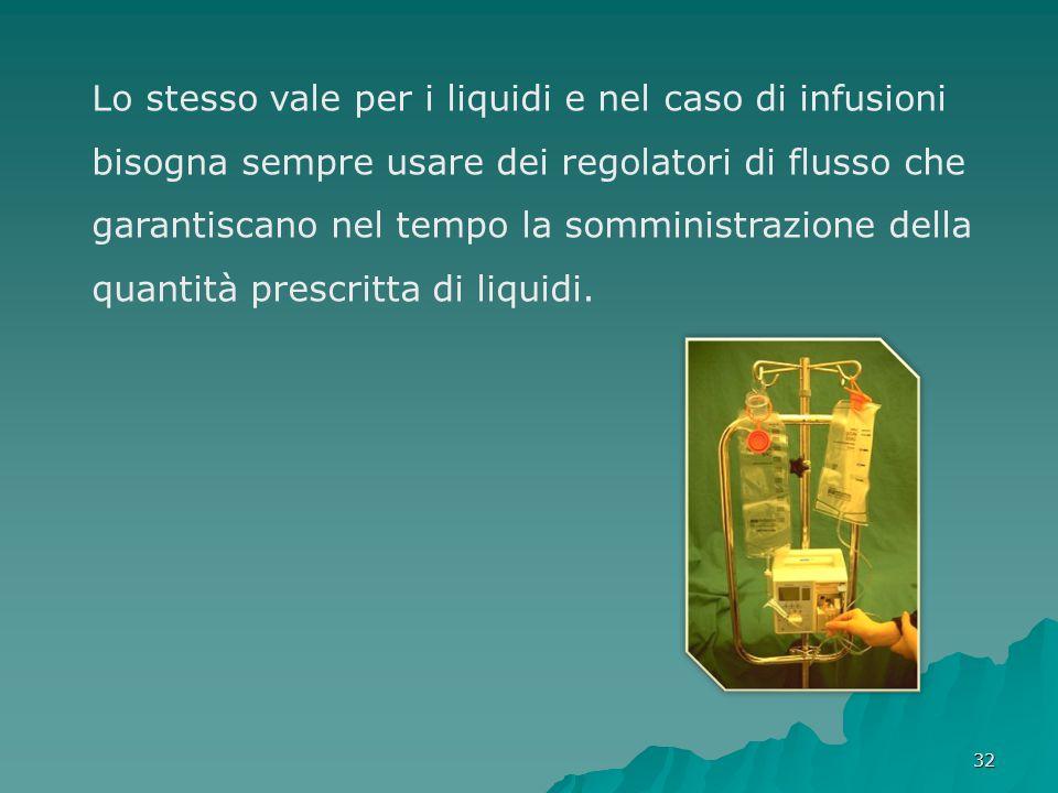 Lo stesso vale per i liquidi e nel caso di infusioni bisogna sempre usare dei regolatori di flusso che garantiscano nel tempo la somministrazione della quantità prescritta di liquidi.