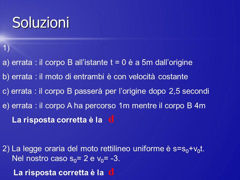 Soluzioni 1) a) errata : il corpo B all'istante t = 0 è a 5m dall'origine. b) errata : il moto di entrambi è con velocità costante.