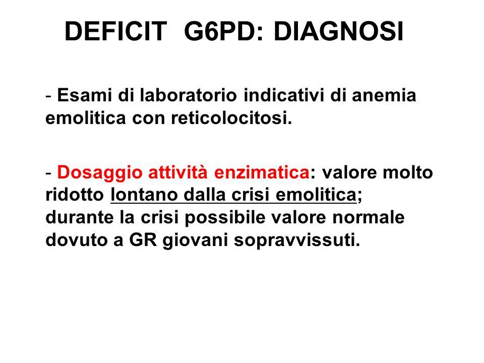 DEFICIT G6PD: DIAGNOSI Esami di laboratorio indicativi di anemia emolitica con reticolocitosi.