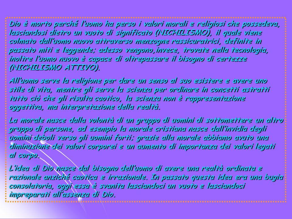 Dio è morto perché l'uomo ha perso i valori morali e religiosi che possedeva, lasciandosi dietro un vuoto di significato (NICHILISMO), il quale viene colmato dall'uomo nuovo attraverso menzogne rassicuratrici, definite in passato miti e leggende; adesso vengono,invece, trovate nella tecnologia, inoltre l'uomo nuovo è capace di oltrepassare il bisogno di certezze (NICHILISMO ATTIVO).