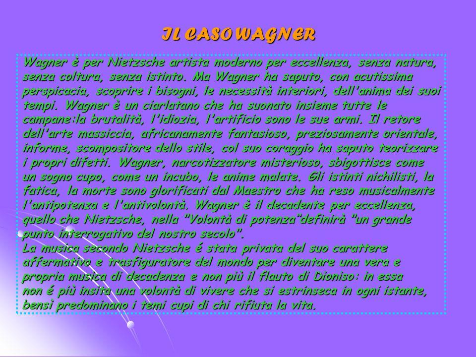 IL CASO WAGNER Wagner è per Nietzsche artista moderno per eccellenza, senza natura,