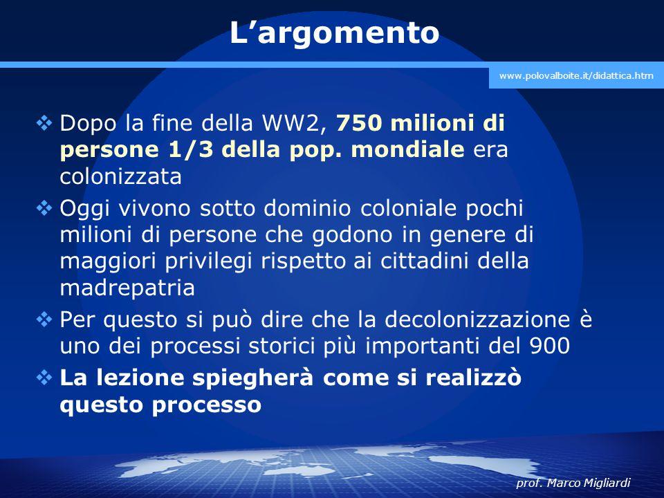L'argomento www.polovalboite.it/didattica.htm. Dopo la fine della WW2, 750 milioni di persone 1/3 della pop. mondiale era colonizzata.