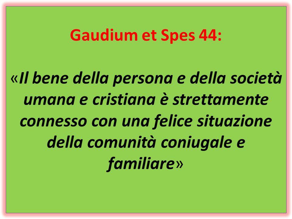 Gaudium et Spes 44: «Il bene della persona e della società umana e cristiana è strettamente connesso con una felice situazione della comunità coniugale e familiare»