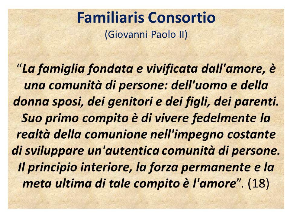 Familiaris Consortio (Giovanni Paolo II) La famiglia fondata e vivificata dall amore, è una comunità di persone: dell uomo e della donna sposi, dei genitori e dei figli, dei parenti.