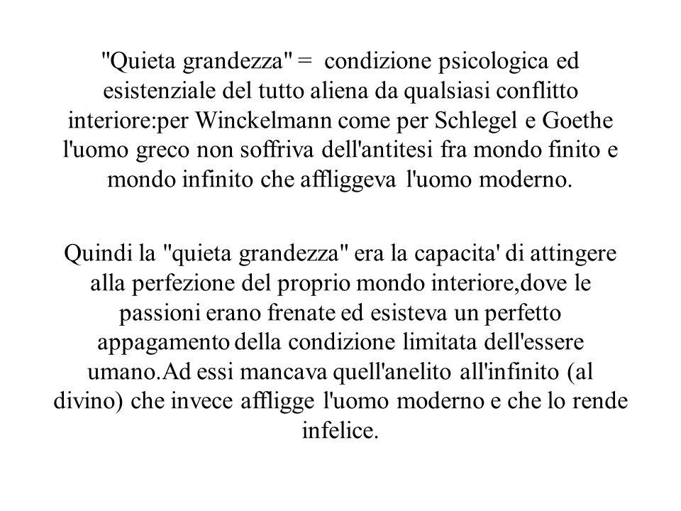 Quieta grandezza = condizione psicologica ed esistenziale del tutto aliena da qualsiasi conflitto interiore:per Winckelmann come per Schlegel e Goethe l uomo greco non soffriva dell antitesi fra mondo finito e mondo infinito che affliggeva l uomo moderno.