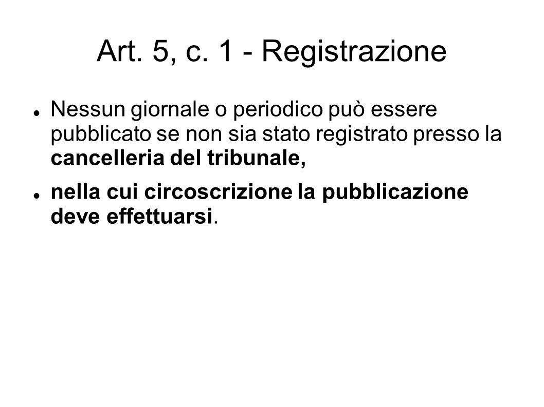 Art. 5, c. 1 - Registrazione Nessun giornale o periodico può essere pubblicato se non sia stato registrato presso la cancelleria del tribunale,