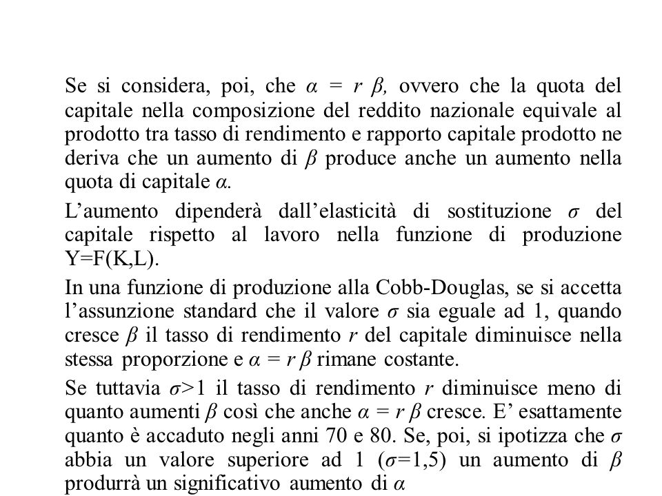 Se si considera, poi, che α = r β, ovvero che la quota del capitale nella composizione del reddito nazionale equivale al prodotto tra tasso di rendimento e rapporto capitale prodotto ne deriva che un aumento di β produce anche un aumento nella quota di capitale α.