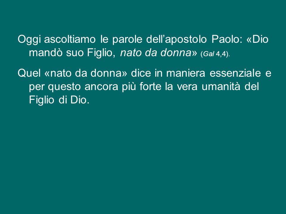 Oggi ascoltiamo le parole dell'apostolo Paolo: «Dio mandò suo Figlio, nato da donna» (Gal 4,4).