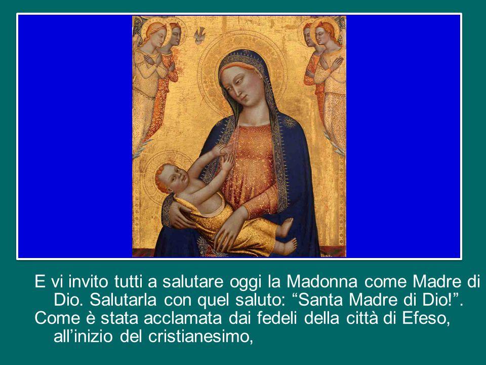 E vi invito tutti a salutare oggi la Madonna come Madre di Dio