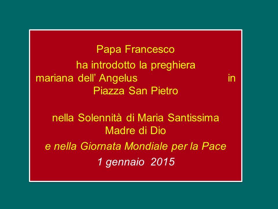 Papa Francesco ha introdotto la preghiera mariana dell' Angelus in Piazza San Pietro nella Solennità di Maria Santissima Madre di Dio e nella Giornata Mondiale per la Pace 1 gennaio 2015