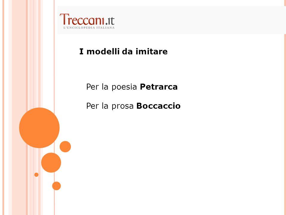 I modelli da imitare Per la poesia Petrarca Per la prosa Boccaccio
