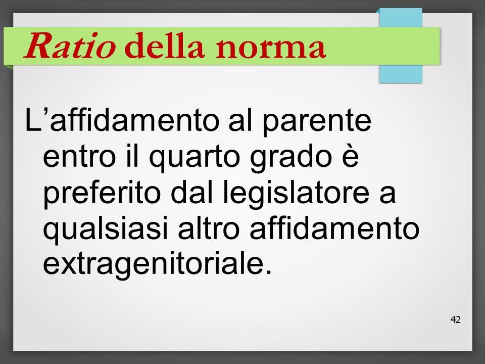 Ratio della norma L'affidamento al parente entro il quarto grado è preferito dal legislatore a qualsiasi altro affidamento extragenitoriale.