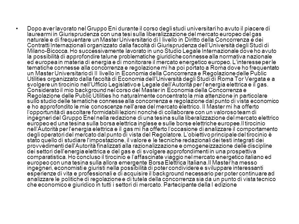 Dopo aver lavorato nel Gruppo Eni durante il corso degli studi universitari ho avuto il piacere di laurearmi in Giurisprudenza con una tesi sulla liberalizzazione del mercato europeo del gas naturale e di frequentare un Master Universitario di I livello in Diritto della Concorrenza e dei Contratti Internazionali organizzato dalla facoltà di Giurisprudenza dell'Università degli Studi di Milano-Bicocca.