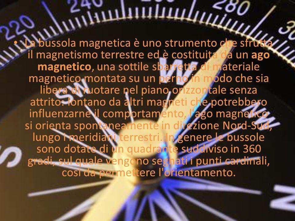 La bussola magnetica è uno strumento che sfrutta il magnetismo terrestre ed è costituita da un ago magnetico, una sottile sbarretta di materiale magnetico montata su un perno in modo che sia libera di ruotare nel piano orizzontale senza attrito: lontano da altri magneti che potrebbero influenzarne il comportamento, l ago magnetico si orienta spontaneamente in direzione Nord-Sud, lungo i meridiani terrestri.